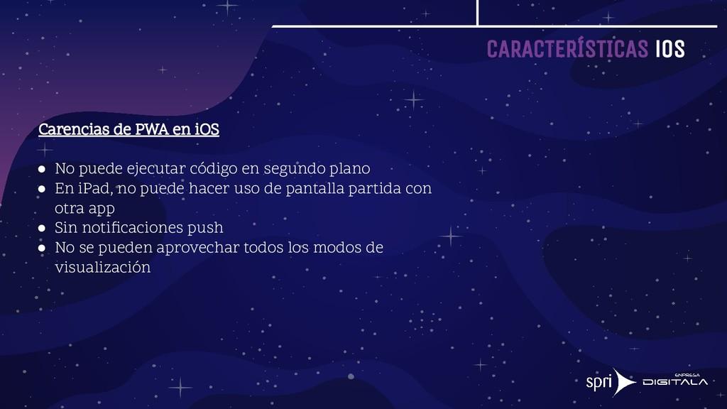 CARACTERÍSTICAS iOS Carencias de PWA en iOS ● N...