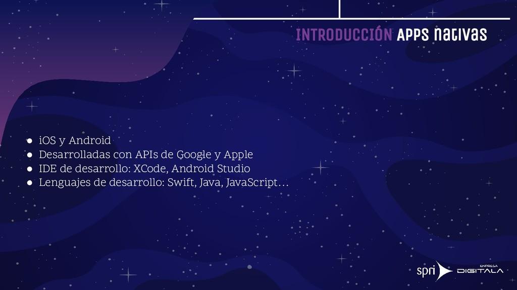 INTRODUCCIÓN Apps nativas ● iOS y Android ● Des...
