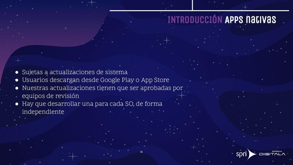 INTRODUCCIÓN Apps nativas ● Sujetas a actualiza...