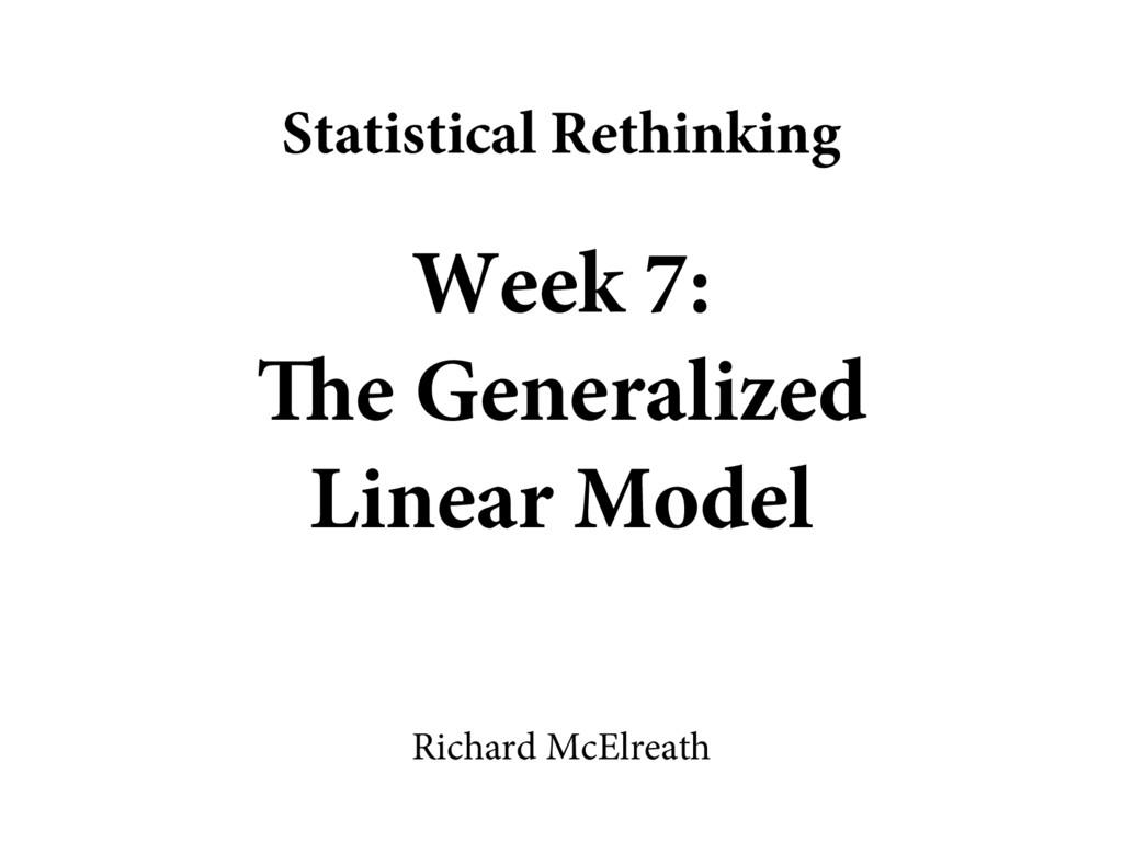 Week 7: The Generalized Linear Model Richard Mc...