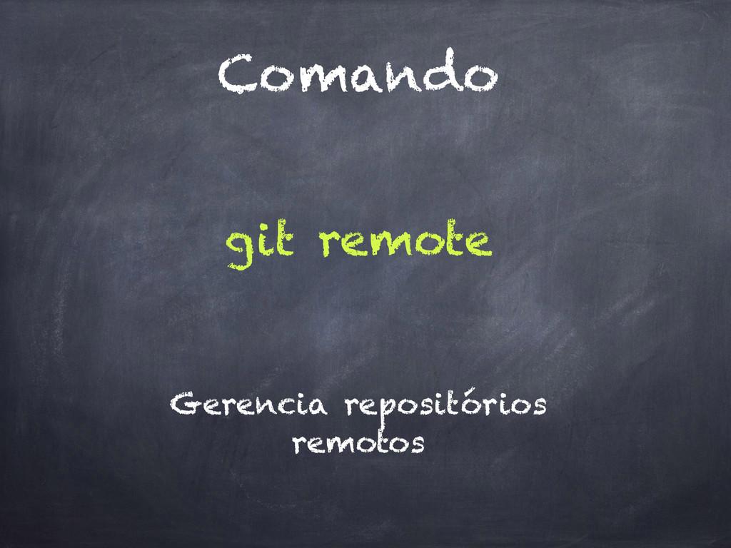 Comando git remote Gerencia repositórios remotos