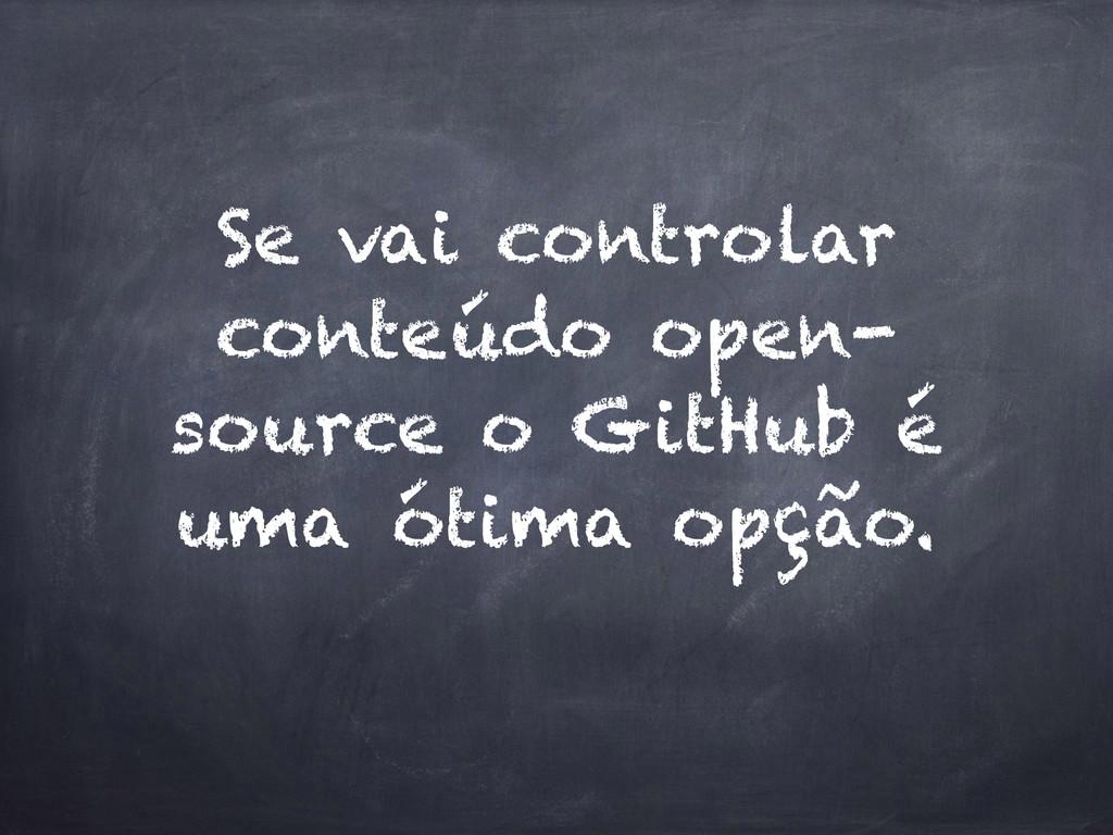 Se vai controlar conteúdo open- source o GitHub...
