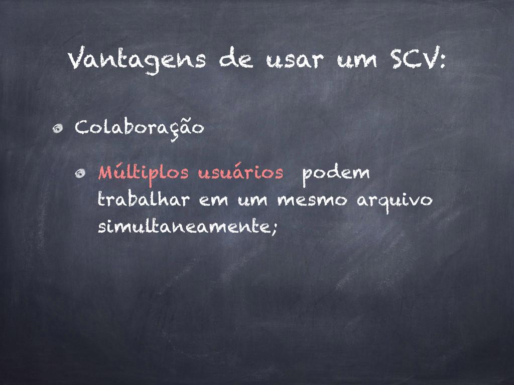 Vantagens de usar um SCV: Colaboração Múltiplos...