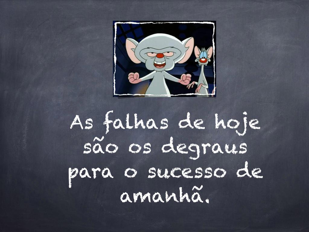 As falhas de hoje são os degraus para o sucesso...
