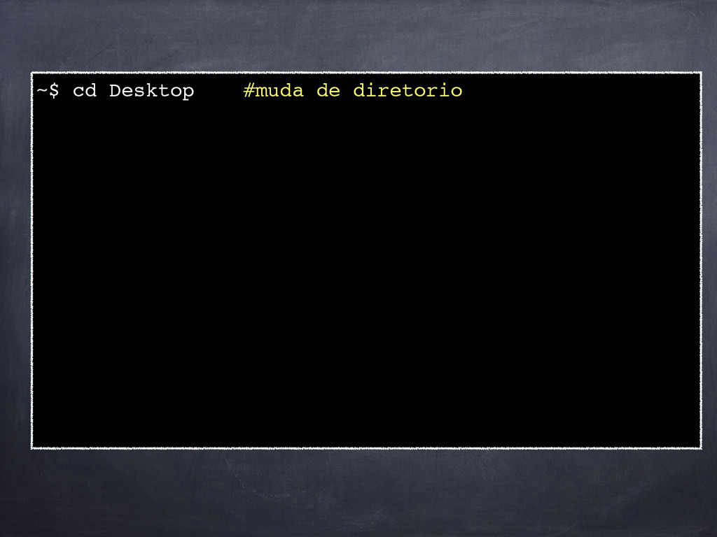 ~$ cd Desktop #muda de diretorio! !