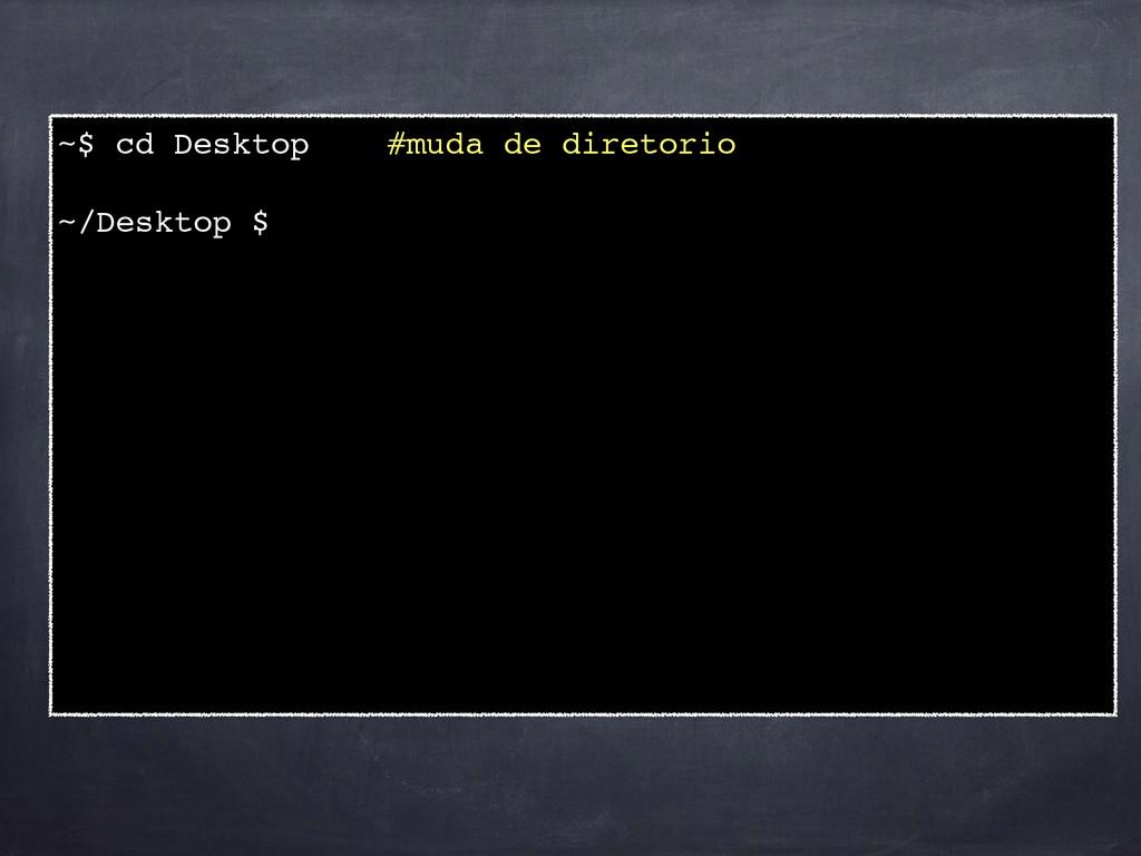 ~$ cd Desktop #muda de diretorio! ! ~/Desktop $