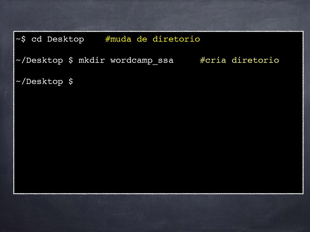 ~$ cd Desktop #muda de diretorio! ! ~/Desktop $...