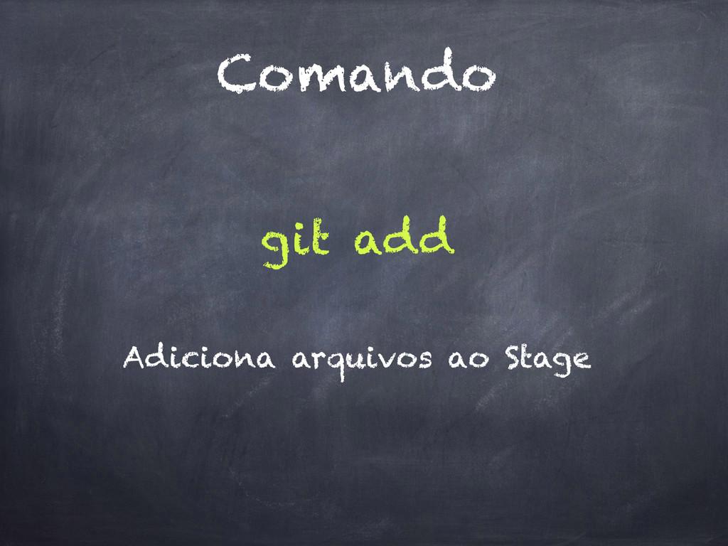 Comando git add Adiciona arquivos ao Stage