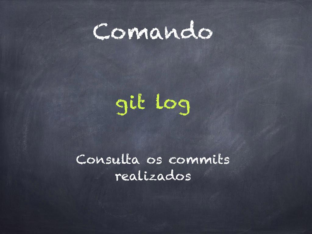 Comando git log Consulta os commits realizados