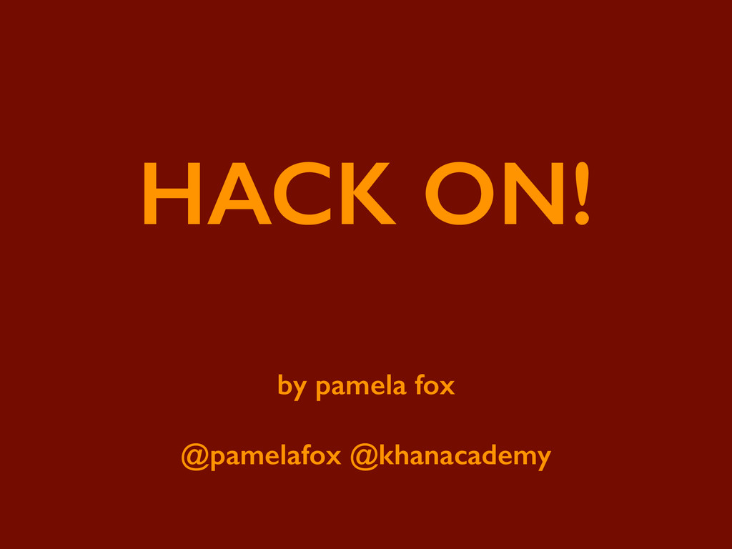 HACK ON! ! by pamela fox ! @pamelafox @khanacad...
