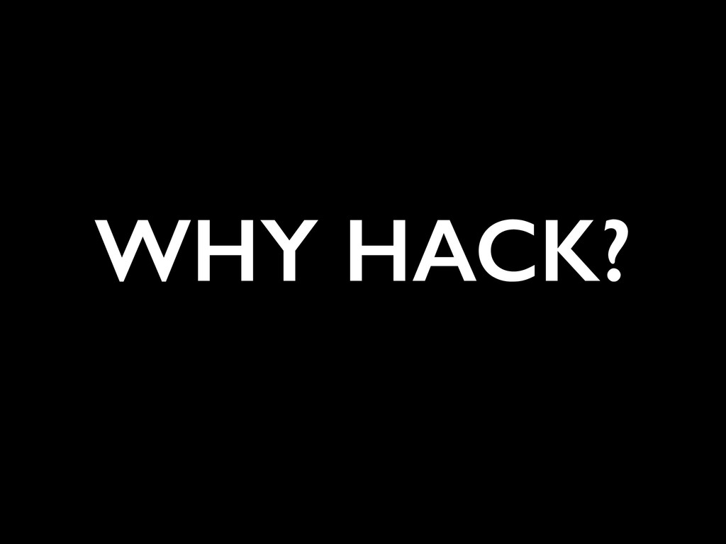 WHY HACK?