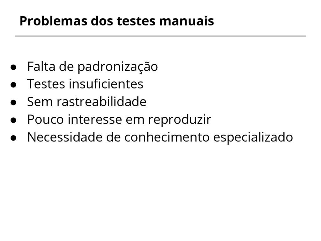 ● Falta de padronização ● Testes insuficientes ...