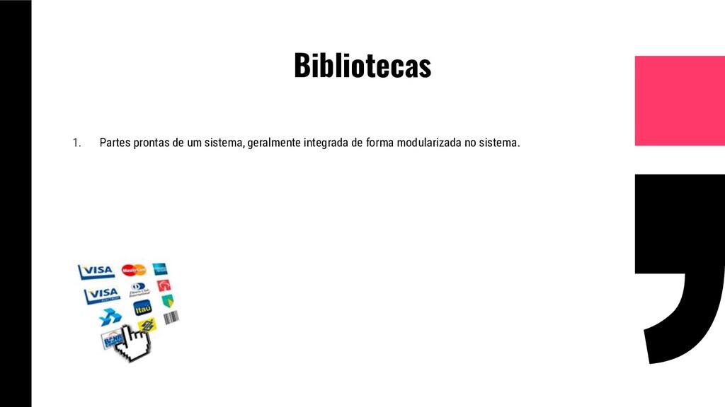 Bibliotecas 1. Partes prontas de um sistema, ge...