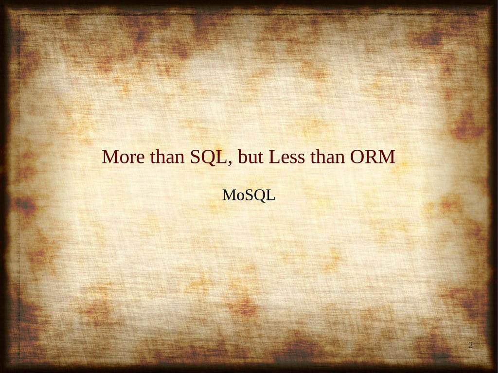 2 More than SQL, but Less than ORM More than SQ...
