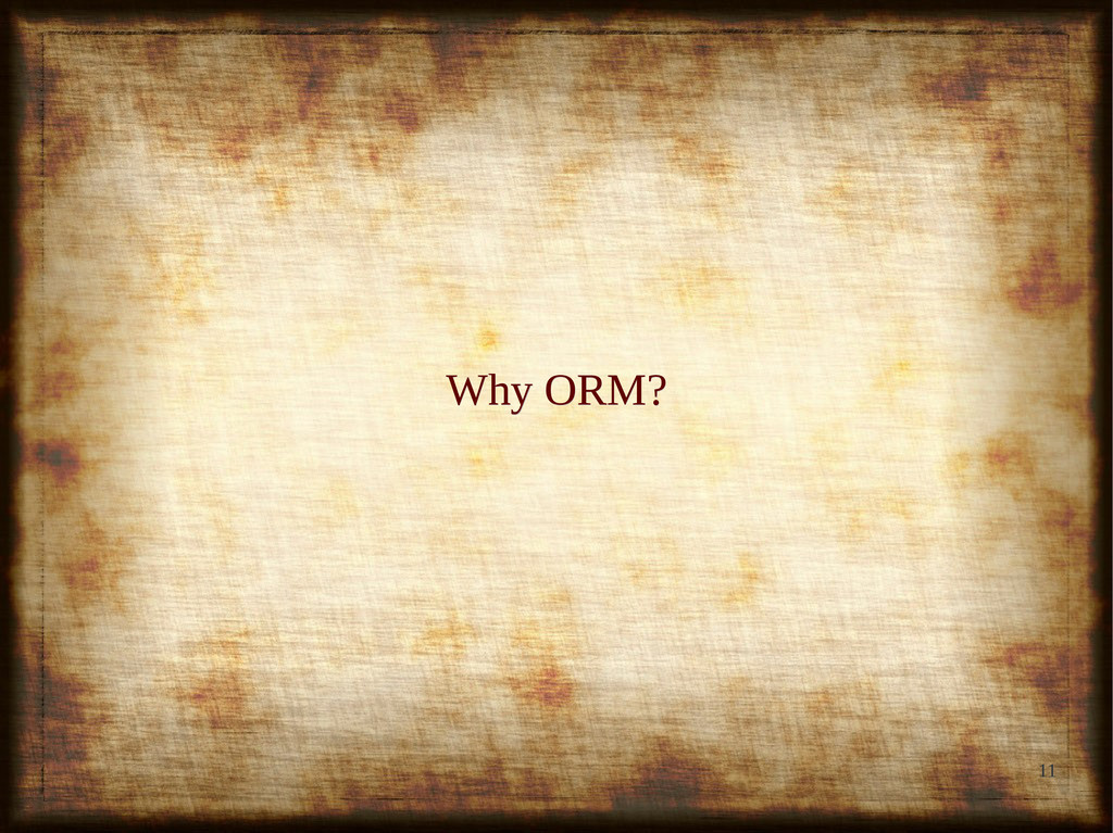 11 Why ORM? Why ORM?