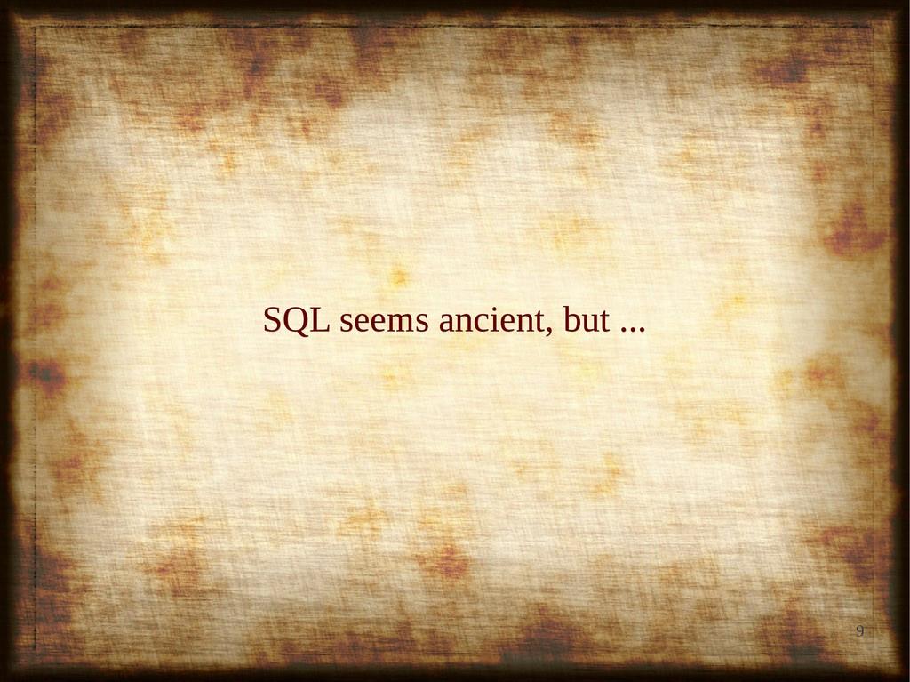 9 SQL seems ancient, but ... SQL seems ancient,...