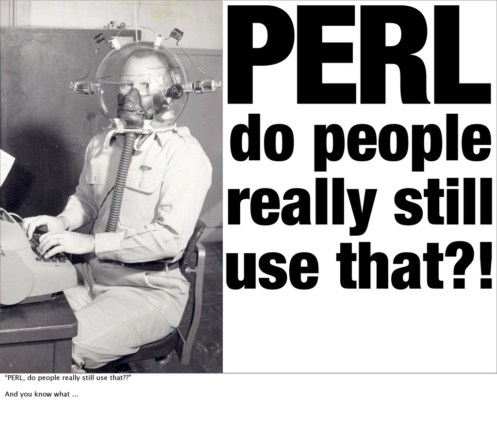 "PERL do people really still use that?! ""PERL, d..."