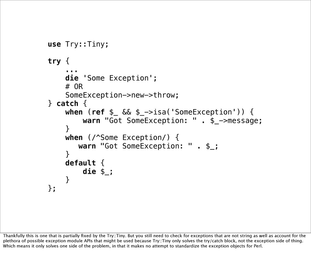 use Try::Tiny; try { ... die 'Some Exception'; ...