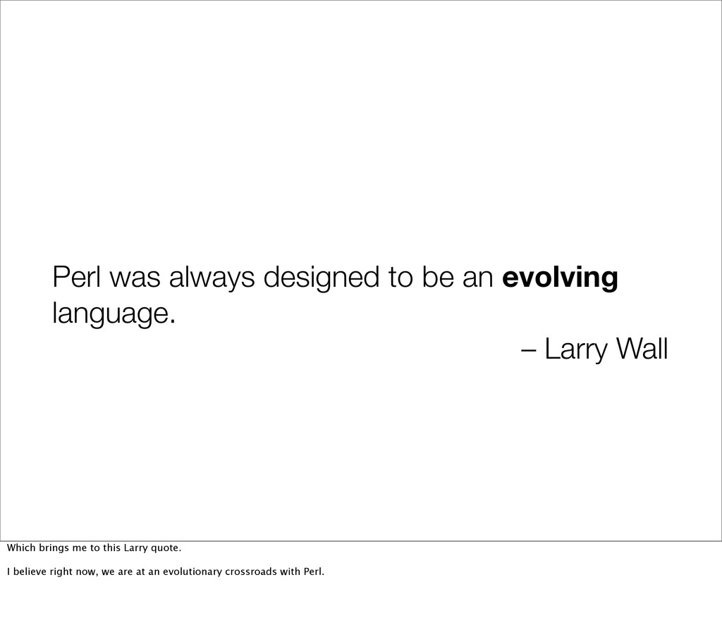 Perl was always designed to be an evolving lang...