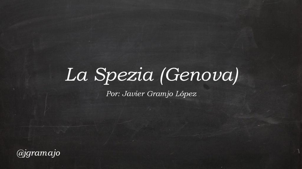 La Spezia (Genova) Por: Javier Gramjo López @jg...