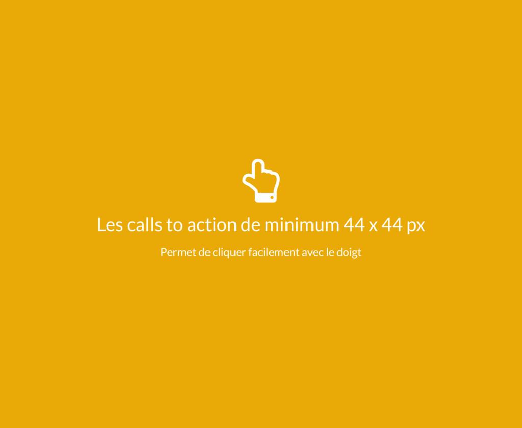 ¸ Les calls to action de minimum 44 x 44 px Per...
