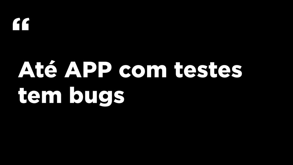 """Até APP com testes tem bugs """""""