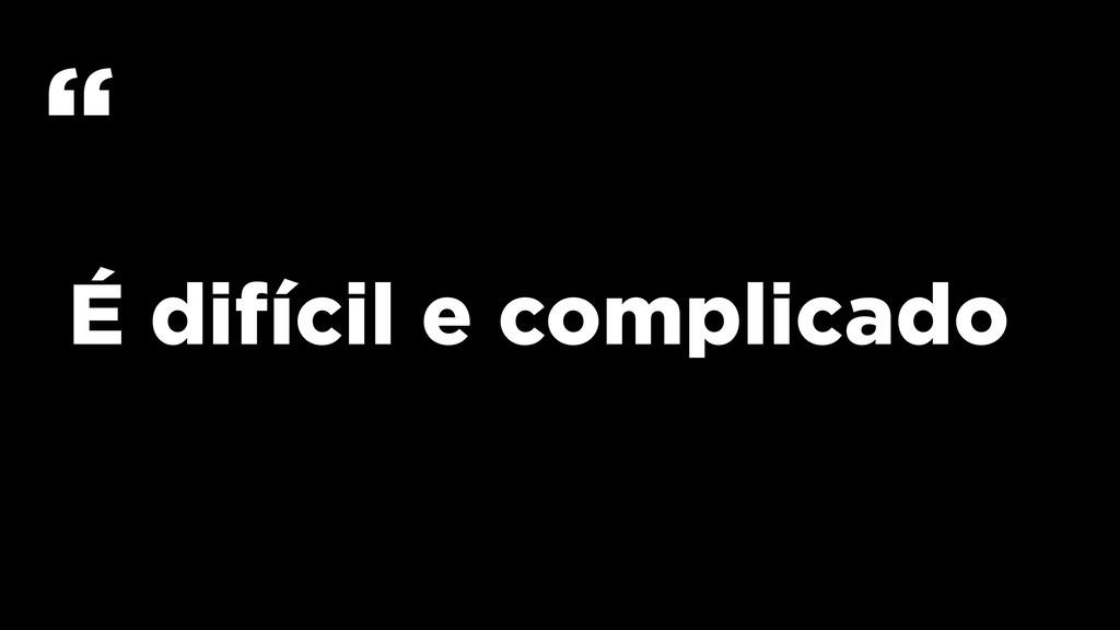 """É difícil e complicado """""""
