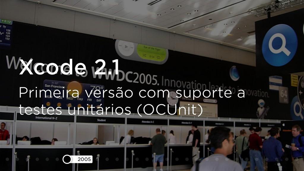2005 Xcode 2.1 Primeira versão com suporte a te...