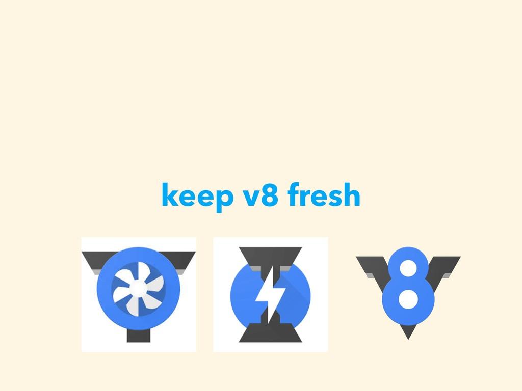 keep v8 fresh