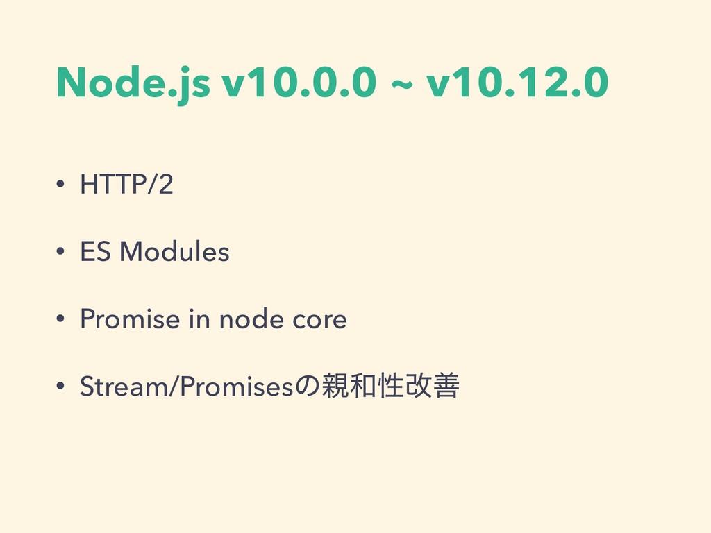 Node.js v10.0.0 ~ v10.12.0 • HTTP/2 • ES Module...