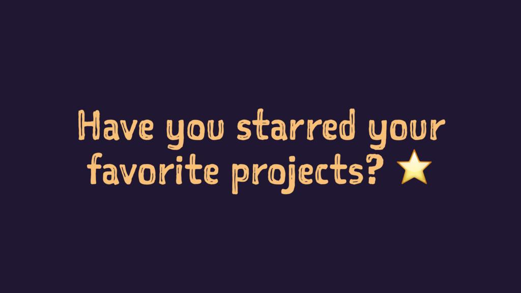 Have you starred your favorite projects? ⭐