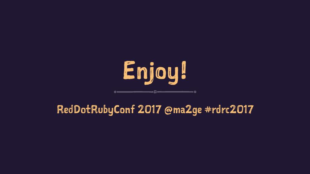 Enjoy! RedDotRubyConf 2017 @ma2ge #rdrc2017