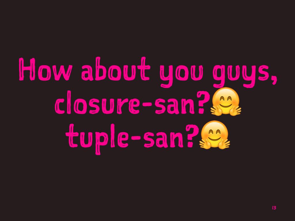 How about you guys, closure-san?! tuple-san?! 13