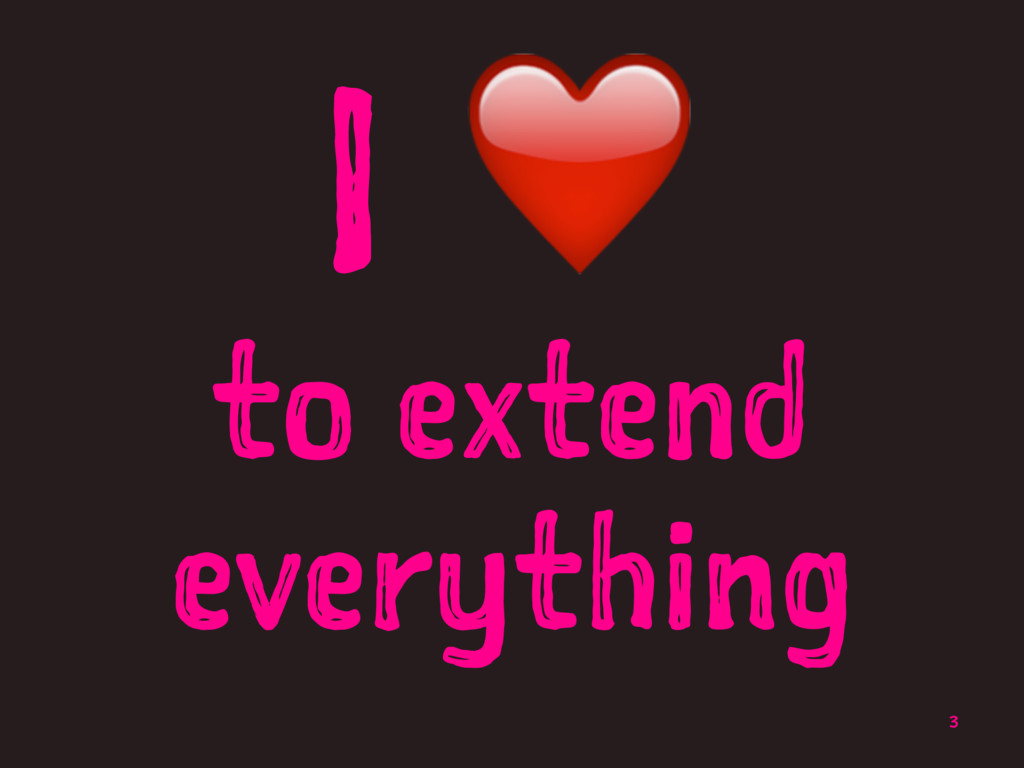 I ❤ to extend everything 3