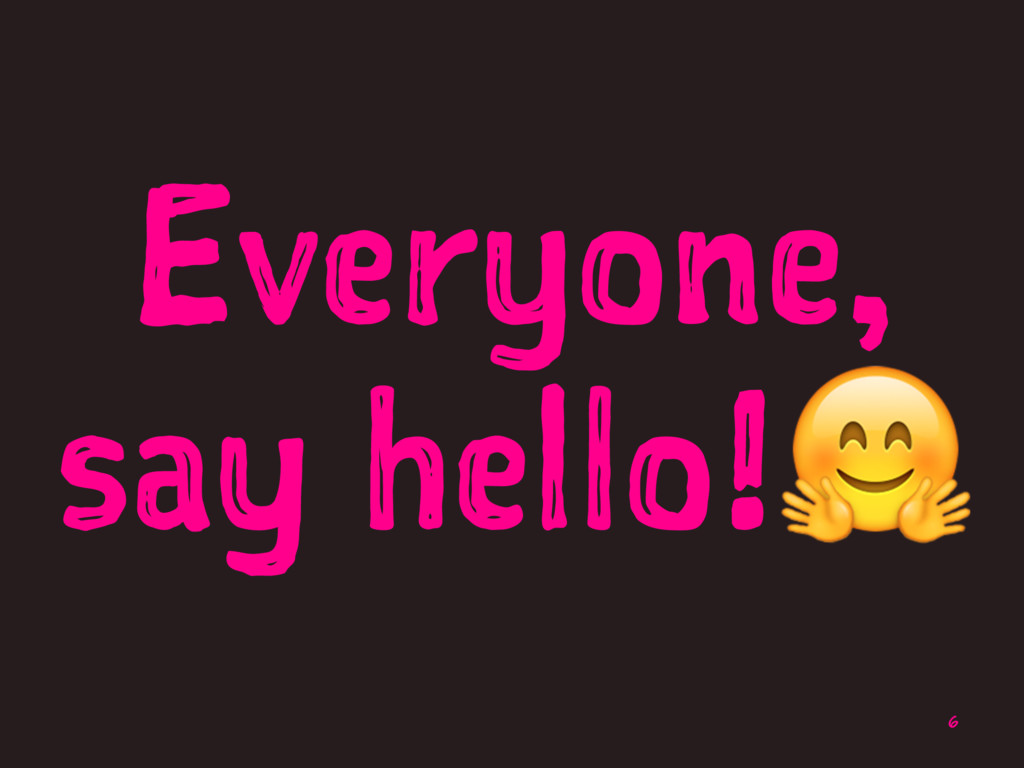 Everyone, say hello!! 6