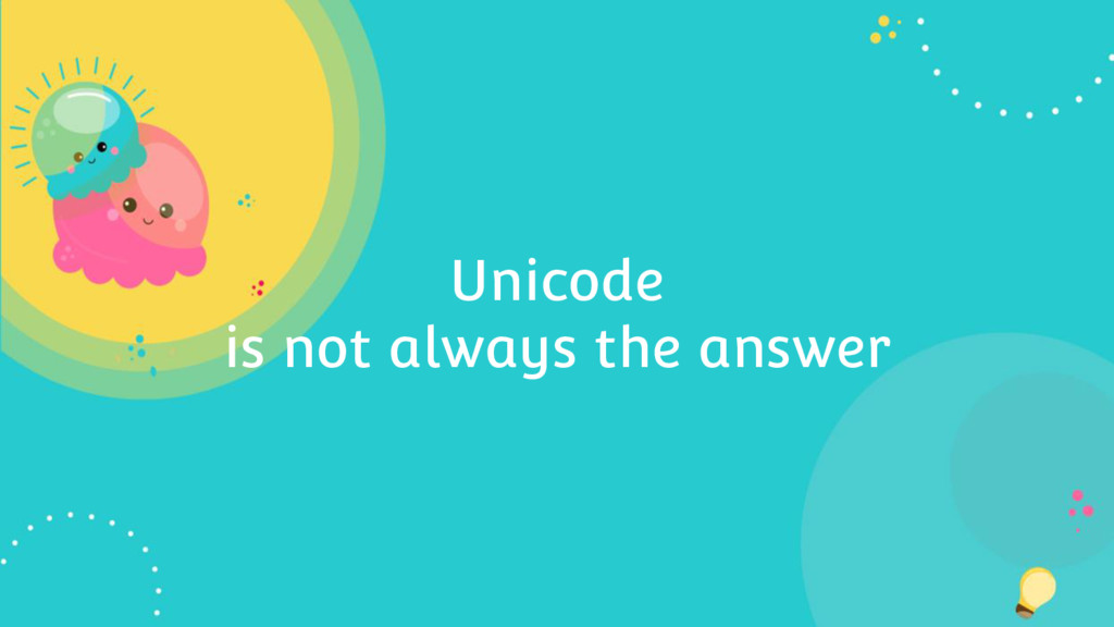 Unicode is not always the answer