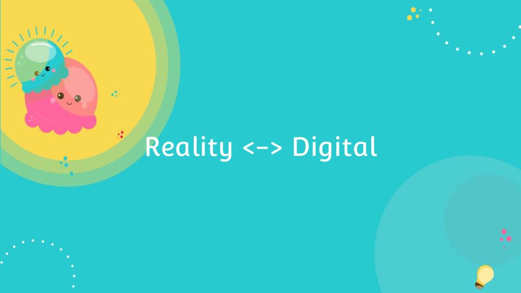 Reality <-> Digital