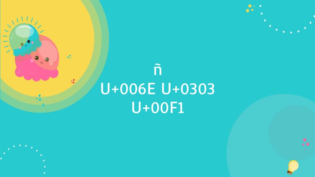 ñ U+006E U+0303 U+00F1