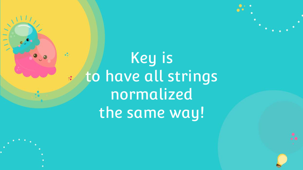 Key is to have all strings normalized the same ...
