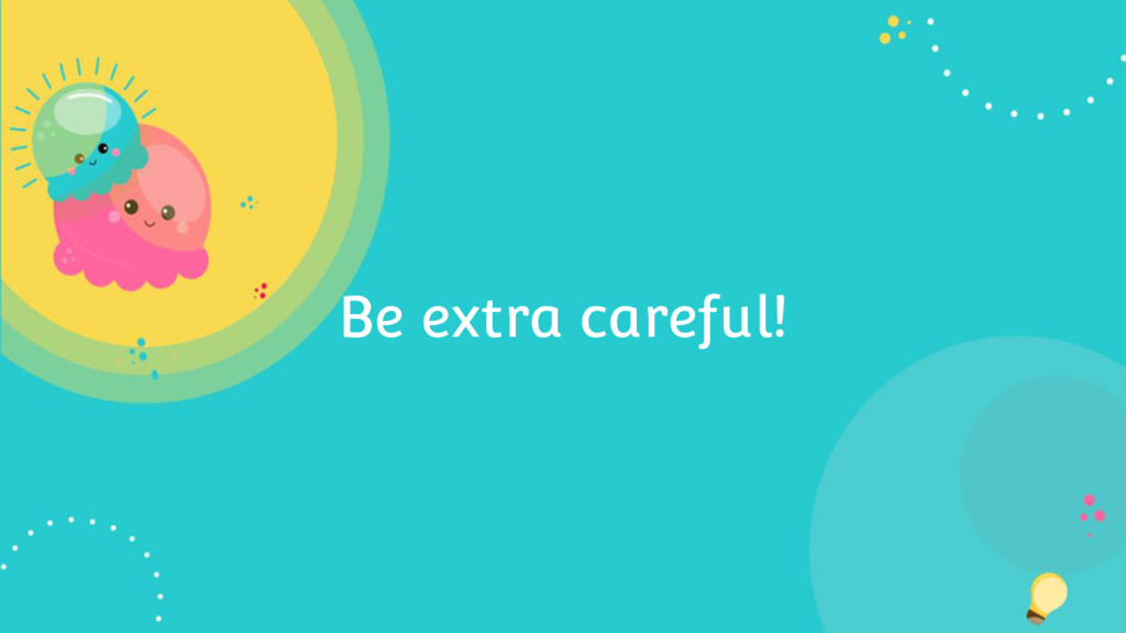 Be extra careful!