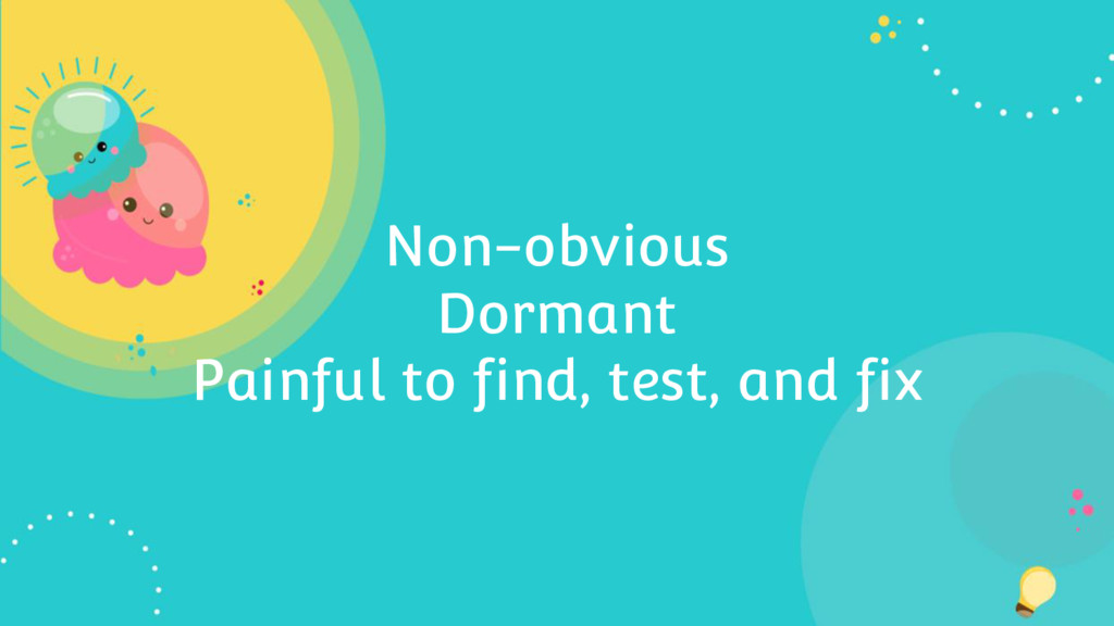 Non-obvious Dormant Painful to find, test, and ...