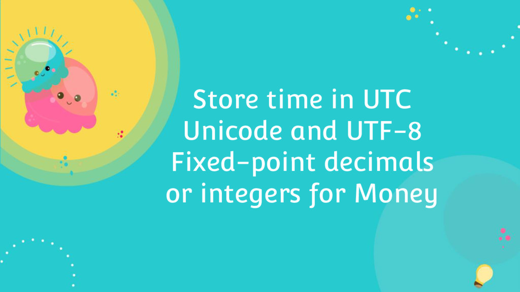 Store time in UTC Unicode and UTF-8 Fixed-point...