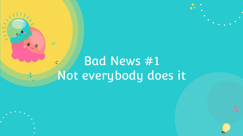 Bad News #1 Not everybody does it