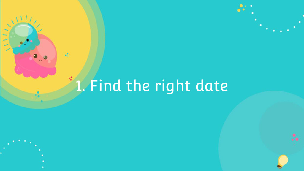 1. Find the right date