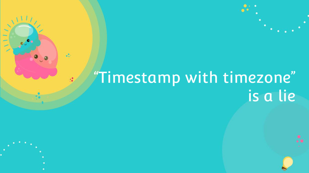 """Timestamp with timezone"" is a lie"