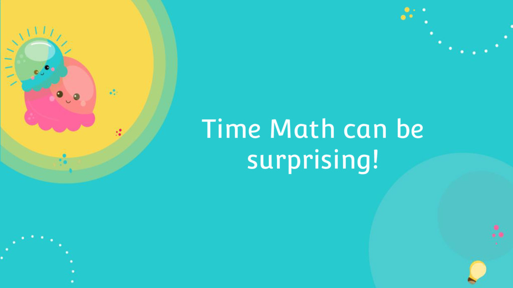 Time Math can be surprising!