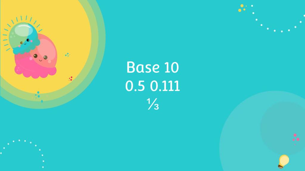 Base 10 0.5 0.111 ⅓