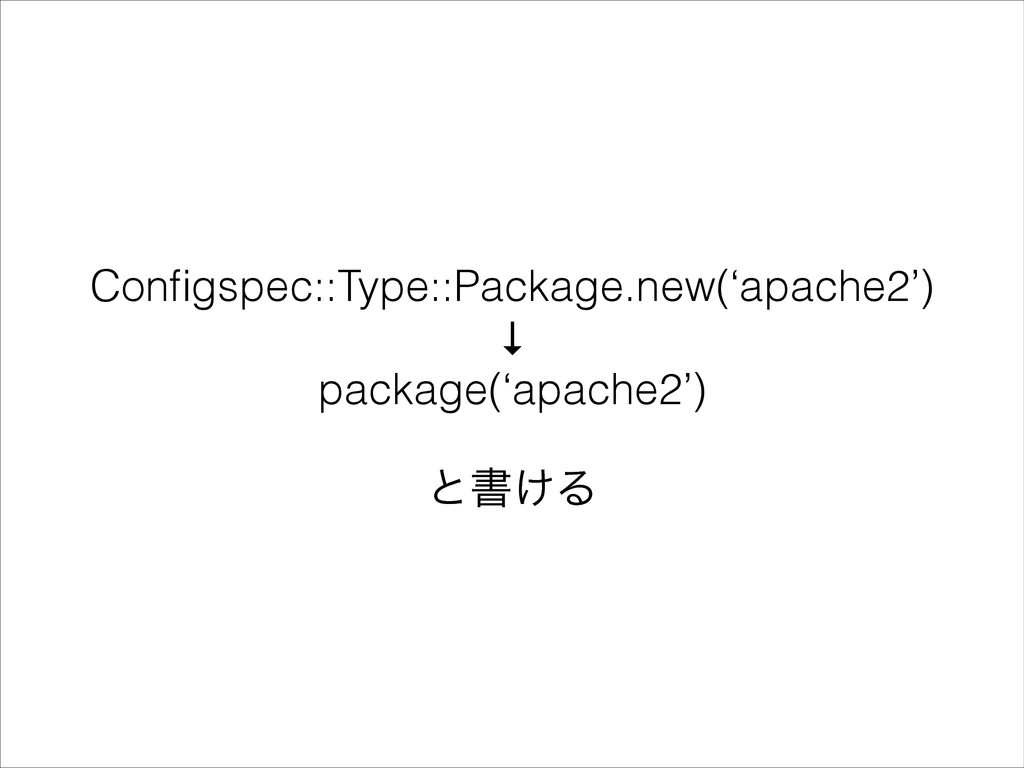Configspec::Type::Package.new('apache2') ↓ packa...