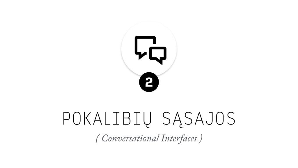 POKALIBIŲ SĄSAJOS ( Conversational Interfaces )...