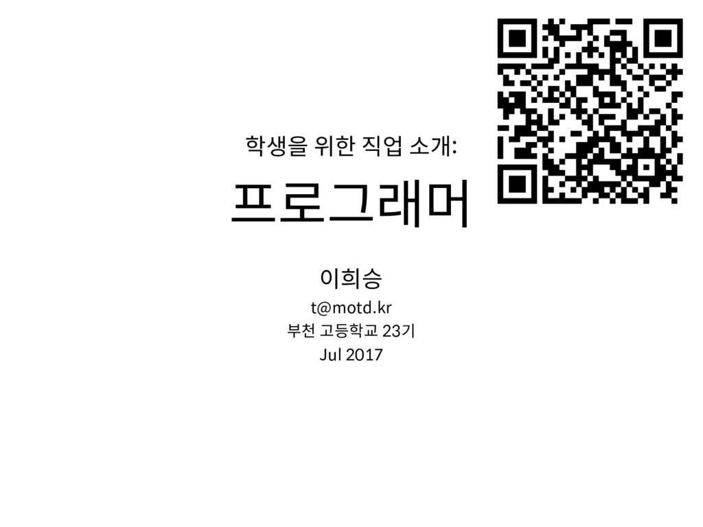 학생을 위한 직업 소개: 프로그래머 이희승 t@motd.kr 부천 고등학교 23기 J...